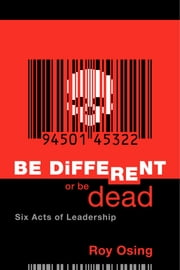 Be Different Or Be Dead: Six Acts Of Leadership ebook by Roy Osing