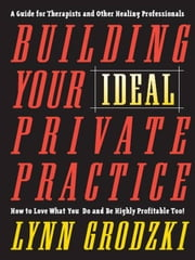 Building Your Ideal Private Practice: A Guide for Therapists and Other Healing Professionals ebook by Lynn Grodzki