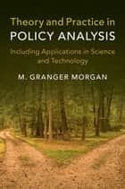 Theory and Practice in Policy Analysis - Including Applications in Science and Technology ebook by M. Granger Morgan