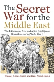 The Secret War for the Middle East - The Influence of Axis and Allied Intelligence Operations During World War II ebook by Youssef H., Aboul-Enein