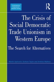 The Crisis of Social Democratic Trade Unionism in Western Europe - The Search for Alternatives ebook by Martin Upchurch, Graham Taylor