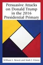 Persuasive Attacks on Donald Trump in the 2016 Presidential Primary ebook by William L. Benoit, Mark J. Glantz