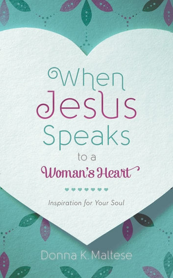When Jesus Speaks to a Woman's Heart - Inspiration for Your Soul ebook by Donna K. Maltese