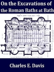 The Excavations of Roman Baths at Bath ebook by Charles E. Davis