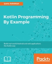 Kotlin Programming By Example - Build real-world Android and web applications the Kotlin way ebook by Iyanu Adelekan