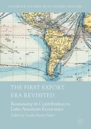 The First Export Era Revisited - Reassessing its Contribution to Latin American Economies ebook by Sandra Kuntz-Ficker
