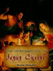 The Unknown Life Of Jesus Christ ebook by Nicolas Notovitch