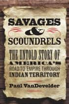 Savages and Scoundrels ebook by Prof. Paul VanDevelder