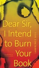 Dear Sir, I Intend to Burn Your Book ebook by Lawrence Hill,Ted Bishop