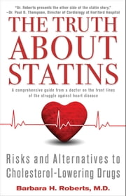 The Truth About Statins - Risks and Alternatives to Cholesterol-Lowering Dru ebook by Barbara H. Roberts, M.D.