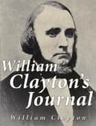"William Clayton's Journal - A Daily Record of the Journey of these Original Company of ""Mormon"" Pioneers from Nauvoo, Illinois, to the Valley of the Great Salt Lake ebook by William Clayton"