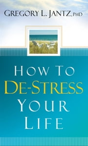 How to De-Stress Your Life ebook by Gregory L. Jantz