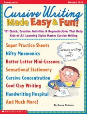 Cursive Writing Made Easy & Fun!: 101 Quick, Creative Activities & Reproducibles That Help Kids of All Learning Styles Master Cursive Writing ebook by Einhorn, Kama