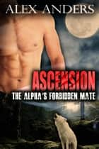 Ascension - The Alpha's Forbidden Mate ebook by Alex Anders