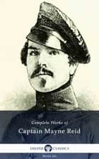 Complete Works of Captain Mayne Reid (Delphi Classics) ebook by Captain Mayne Reid,Delphi Classics