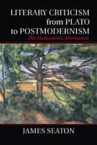 Literary Criticism from Plato to Postmodernism - The Humanistic Alternative ebook by Professor James Seaton