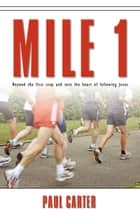 Mile 1: Beyond the First Step and into the Heart of Following Jesus ebook by Paul Carter