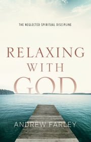 Relaxing with God - The Neglected Spiritual Discipline ebook by Andrew Farley