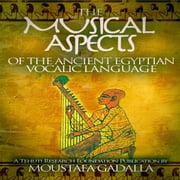Musical Aspects of the Ancient Egyptian Vocalic Language, The audiobook by Moustafa Gadalla