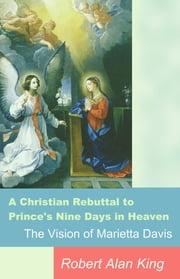 A Christian Rebuttal to Prince's Nine Days in Heaven, The Vision of Marietta Davis ebook by Robert Alan King