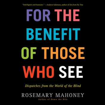 For the Benefit of Those Who See - Dispatches from the World of the Blind audiobook by Rosemary Mahoney