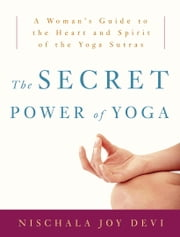 The Secret Power of Yoga - A Woman's Guide to the Heart and Spirit of the Yoga Sutras ebook by Nischala Joy Devi