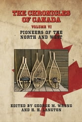 THE CHRONICLES OF CANADA: Volume VI - Pioneers of the North and West ebook by George M. Wrong and H. H. Langton