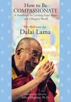 How to Be Compassionate ebook by His Holiness the Dalai Lama,Jeffrey Hopkins, Ph.D.,Jeffrey Hopkins, Ph.D.