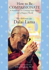 How to Be Compassionate - A Handbook for Creating Inner Peace and a Happier World ebook by His Holiness the Dalai Lama