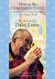 How to Be Compassionate - A Handbook for Creating Inner Peace and a Happier World ebook by His Holiness the Dalai Lama,Jeffrey Hopkins, Ph.D.,Jeffrey Hopkins, Ph.D.