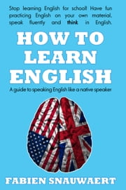 How to Learn English - A Guide To Speaking English Like A Native Speaker ebook by Fabien Snauwaert