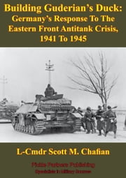 Building Guderian's Duck: Germany's Response To The Eastern Front Antitank Crisis, 1941 To 1945 ebook by L-Cmdr Scott M. Chafian