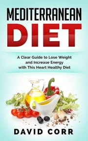 Mediterranean Diet: A Clear Guide To Lose Weight & Increase Energy With This Heart Healthy Diet ebook by David Corr