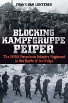 Blocking Kampfgruppe Peiper - The 504th Parachute Infantry Regiment in the Battle of the Bulge ebook by Frank van Lunteren