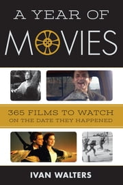 A Year of Movies - 365 Films to Watch on the Date They Happened ebook by Ivan Walters