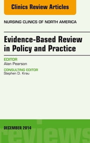 Evidence-Based Review in Policy and Practice, An Issue of Nursing Clinics, ebook by Alan Pearson
