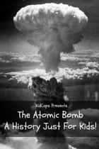 The Atomic Bomb: A History Just For Kids! ebook by KidCaps