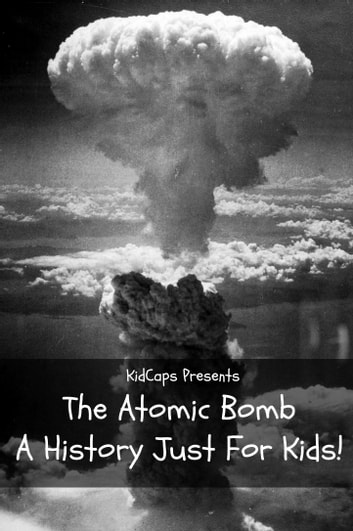 The Atomic Bomb A History Just For Kids Ebook By Kidcaps