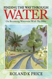 Finding the Way Through Water - On becoming waterwise with the Bible ebook by Roland K Price