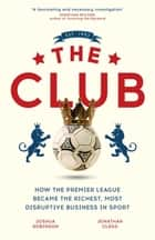 The Club - How the Premier League Became the Richest, Most Disruptive Business in Sport ebook by Jonathan Clegg, Joshua Robinson