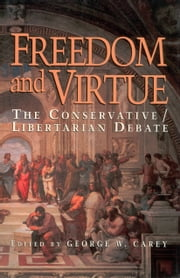 Freedom & Virture - The Conservative/Libertarian Debate ebook by George W. Carey