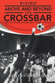 "Rising Above and Beyond the Crossbar - The Life Story of Lincoln ""Tiger"" Phillips ebook by Lincoln A. Phillips"