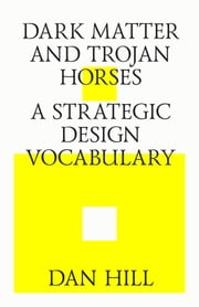 Dark matter and trojan horses. A strategic design vocabulary. ebook by Dan Hill,Strelka Press