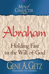 Men of Character: Abraham: Holding Fast to the Will of God ebook by Gene A. Getz