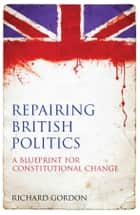 Repairing British Politics - A Blueprint for Constitutional Change ebook by Richard Gordon