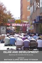Islam and Development - Exploring the Invisible Aid Economy ebook by Matthew Clarke, David Tittensor