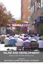 Islam and Development - Exploring the Invisible Aid Economy ebook by Matthew Clarke,David Tittensor