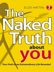 The Naked Truth About YOU - Your Path to an Extraordinary Life Revealed ebook by Elize Hattin