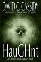 Haughnt: Dark Shapes, Dark Shadows Book 1 ebook by David C. Cassidy