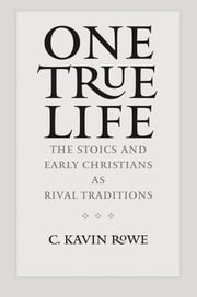 One True Life - The Stoics and Early Christians as Rival Traditions ebook by C. Kavin Rowe